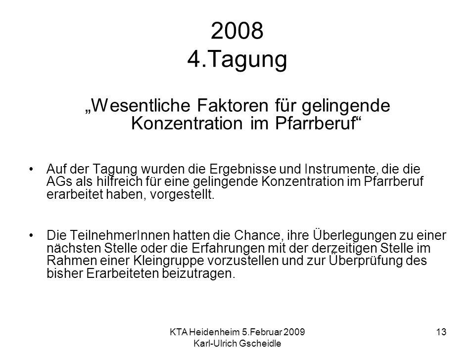 KTA Heidenheim 5.Februar 2009 Karl-Ulrich Gscheidle 13 2008 4.Tagung Wesentliche Faktoren für gelingende Konzentration im Pfarrberuf Auf der Tagung wurden die Ergebnisse und Instrumente, die die AGs als hilfreich für eine gelingende Konzentration im Pfarrberuf erarbeitet haben, vorgestellt.