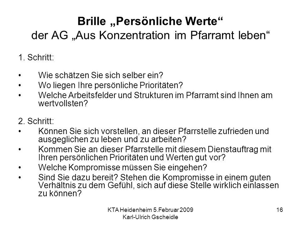 KTA Heidenheim 5.Februar 2009 Karl-Ulrich Gscheidle 16 Brille Persönliche Werte der AG Aus Konzentration im Pfarramt leben 1. Schritt: Wie schätzen Si