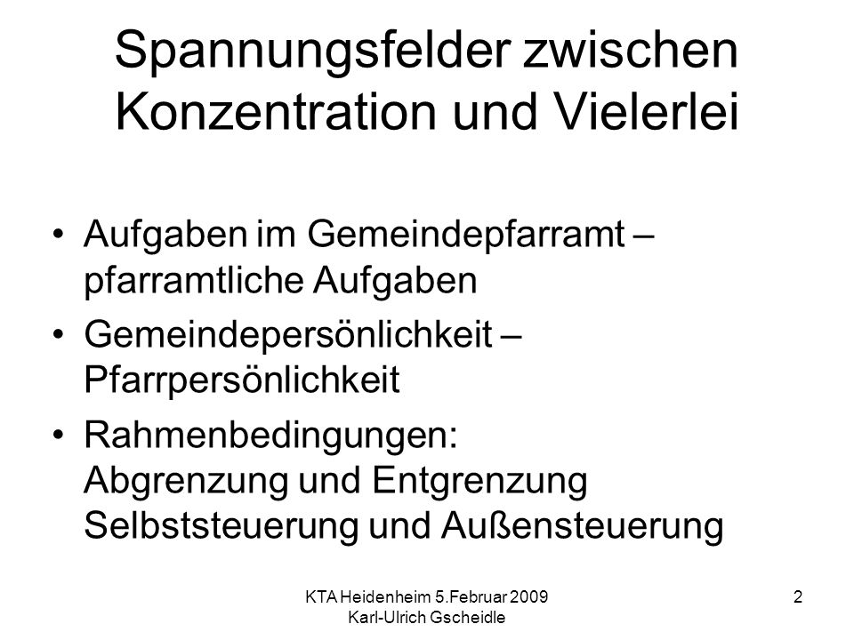 KTA Heidenheim 5.Februar 2009 Karl-Ulrich Gscheidle 2 Spannungsfelder zwischen Konzentration und Vielerlei Aufgaben im Gemeindepfarramt – pfarramtlich