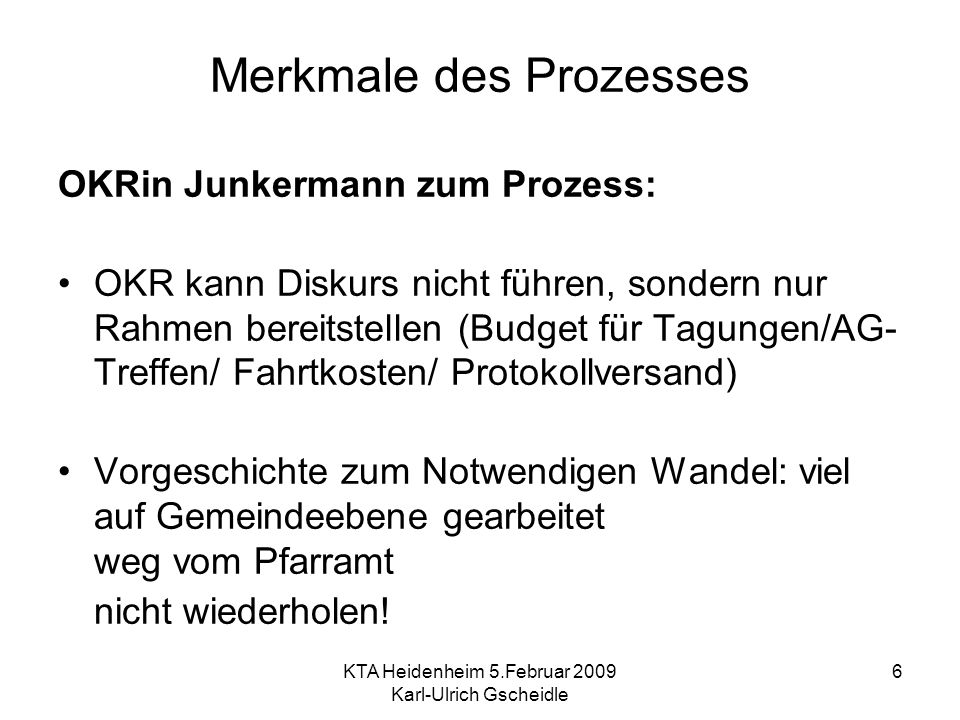 KTA Heidenheim 5.Februar 2009 Karl-Ulrich Gscheidle 6 Merkmale des Prozesses OKRin Junkermann zum Prozess: OKR kann Diskurs nicht führen, sondern nur