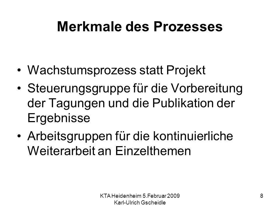 KTA Heidenheim 5.Februar 2009 Karl-Ulrich Gscheidle 8 Merkmale des Prozesses Wachstumsprozess statt Projekt Steuerungsgruppe für die Vorbereitung der Tagungen und die Publikation der Ergebnisse Arbeitsgruppen für die kontinuierliche Weiterarbeit an Einzelthemen