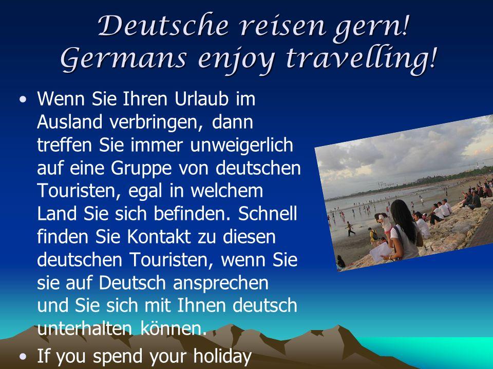 Deutsche reisen gern! Germans enjoy travelling! Deutsche reisen gern! Germans enjoy travelling! Wenn Sie Ihren Urlaub im Ausland verbringen, dann tref