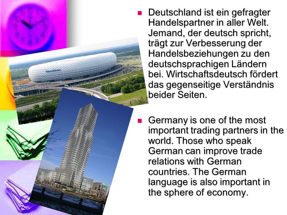 Deutschland ist ein gefragter Handelspartner in aller Welt. Jemand, der deutsch spricht, trägt zur Verbesserung der Handelsbeziehungen zu den deutschs