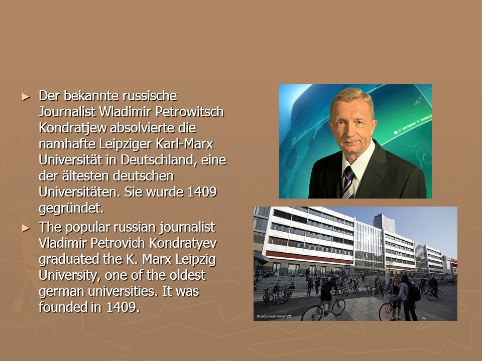 Der bekannte russische Journalist Wladimir Petrowitsch Kondratjew absolvierte die namhafte Leipziger Karl-Marx Universität in Deutschland, eine der ältesten deutschen Universitäten.