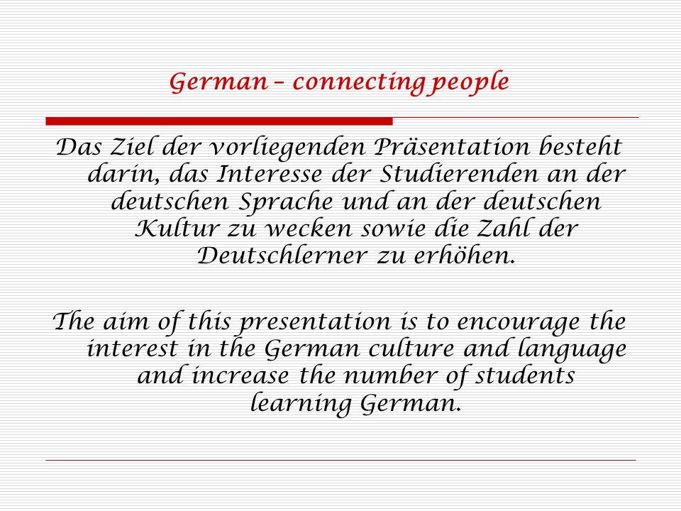 German – connecting people Das Ziel der vorliegenden Präsentation besteht darin, das Interesse der Studierenden an der deutschen Sprache und an der deutschen Kultur zu wecken sowie die Zahl der Deutschlerner zu erhöhen.