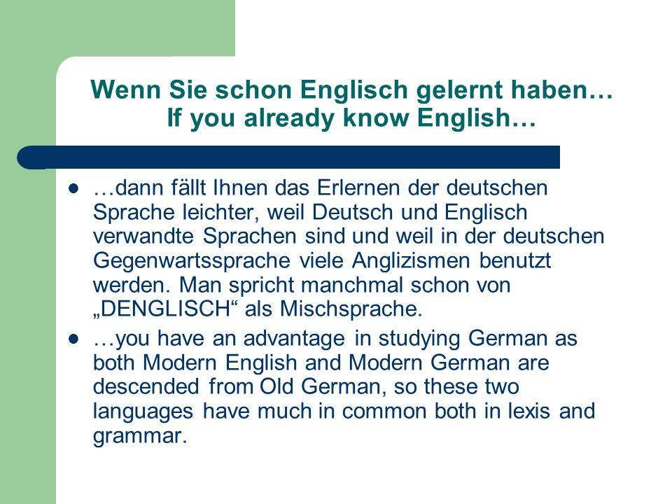Wenn Sie schon Englisch gelernt haben… If you already know English… …dann fällt Ihnen das Erlernen der deutschen Sprache leichter, weil Deutsch und Englisch verwandte Sprachen sind und weil in der deutschen Gegenwartssprache viele Anglizismen benutzt werden.