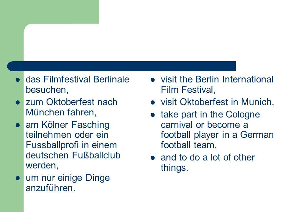 das Filmfestival Berlinale besuchen, zum Oktoberfest nach München fahren, am Kölner Fasching teilnehmen oder ein Fussballprofi in einem deutschen Fußballclub werden, um nur einige Dinge anzuführen.