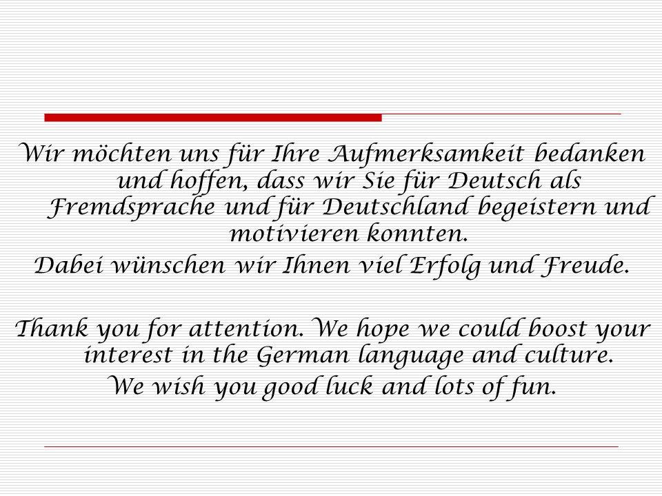 Wir möchten uns für Ihre Aufmerksamkeit bedanken und hoffen, dass wir Sie für Deutsch als Fremdsprache und für Deutschland begeistern und motivieren konnten.