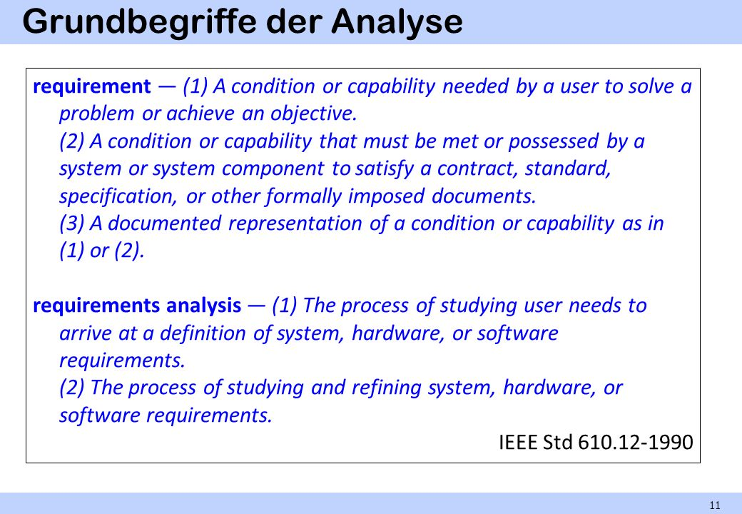 Grundbegriffe der Analyse 11 requirement (1) A condition or capability needed by a user to solve a problem or achieve an objective. (2) A condition or