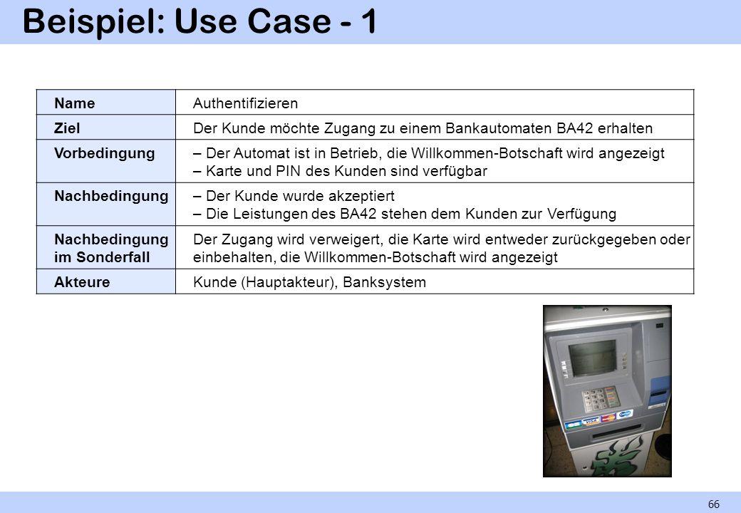 Beispiel: Use Case - 1 66 NameAuthentifizieren ZielDer Kunde möchte Zugang zu einem Bankautomaten BA42 erhalten Vorbedingung– Der Automat ist in Betri