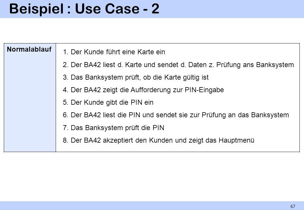 Beispiel : Use Case - 2 67 Normalablauf 1. Der Kunde führt eine Karte ein 2. Der BA42 liest d. Karte und sendet d. Daten z. Prüfung ans Banksystem 3.