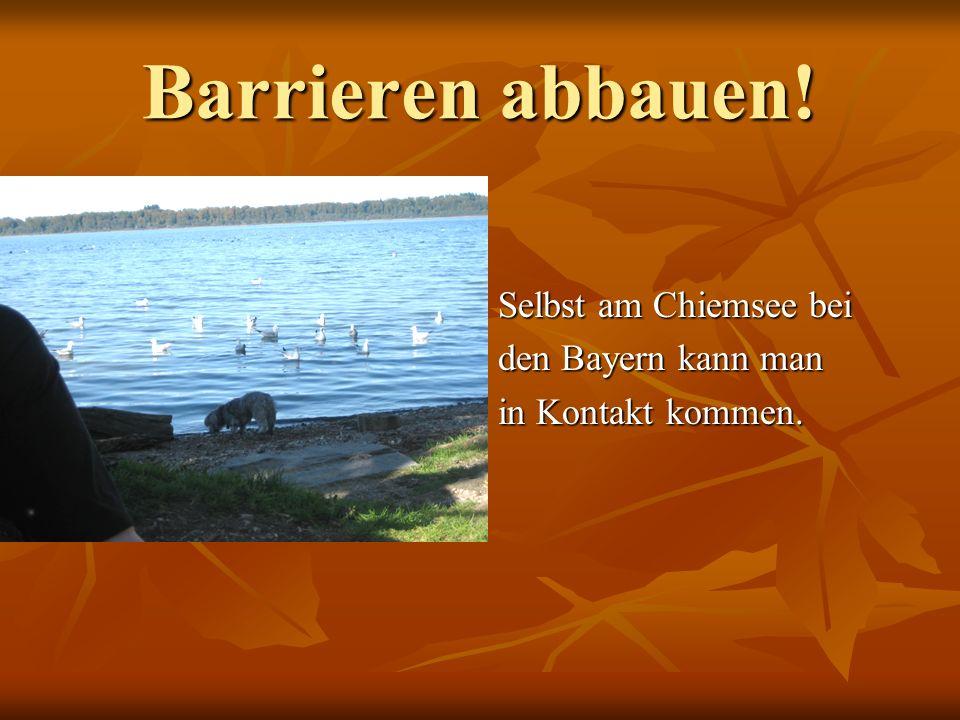Barrieren abbauen! Selbst am Chiemsee bei den Bayern kann man in Kontakt kommen.