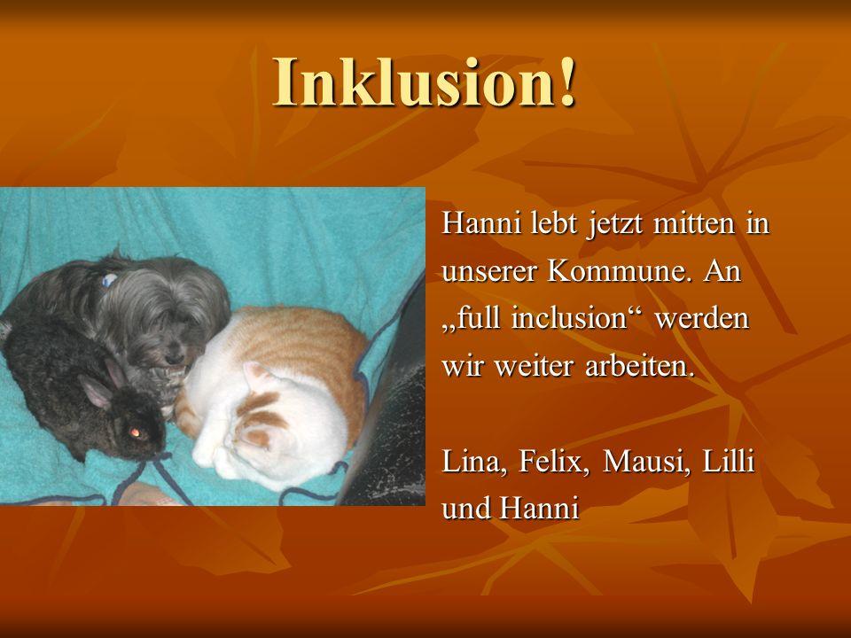 Inklusion! Hanni lebt jetzt mitten in unserer Kommune. An full inclusion werden wir weiter arbeiten. Lina, Felix, Mausi, Lilli und Hanni