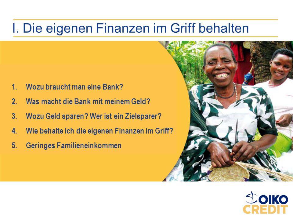 I. Die eigenen Finanzen im Griff behalten 1.Wozu braucht man eine Bank? 2.Was macht die Bank mit meinem Geld? 3.Wozu Geld sparen? Wer ist ein Zielspar