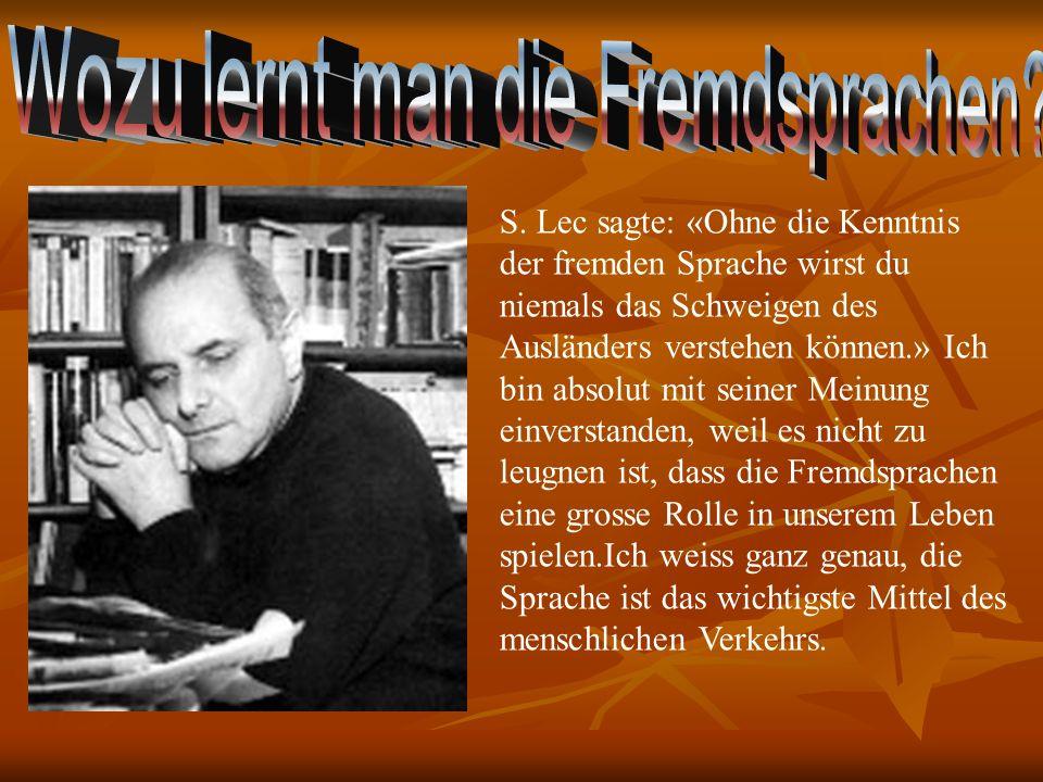 S. Lec sagte: «Ohne die Kenntnis der fremden Sprache wirst du niemals das Schweigen des Ausländers verstehen können.» Ich bin absolut mit seiner Meinu