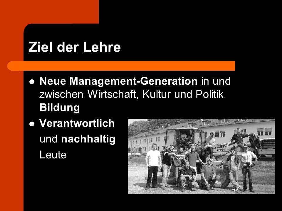 Ziel der Lehre Neue Management-Generation in und zwischen Wirtschaft, Kultur und Politik Bildung Verantwortlich und nachhaltig Leute