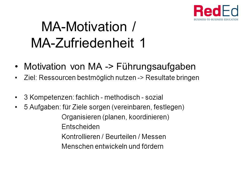 MA-Motivation / MA-Zufriedenheit 1 Motivation von MA -> Führungsaufgaben Ziel: Ressourcen bestmöglich nutzen -> Resultate bringen 3 Kompetenzen: fachlich - methodisch - sozial 5 Aufgaben: für Ziele sorgen (vereinbaren, festlegen) Organisieren (planen, koordinieren) Entscheiden Kontrollieren / Beurteilen / Messen Menschen entwickeln und fördern