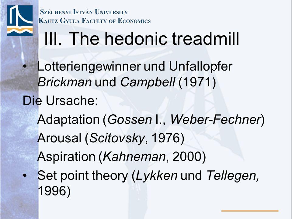 III. The hedonic treadmill Lotteriengewinner und Unfallopfer Brickman und Campbell (1971) Die Ursache: Adaptation (Gossen I., Weber-Fechner) Arousal (