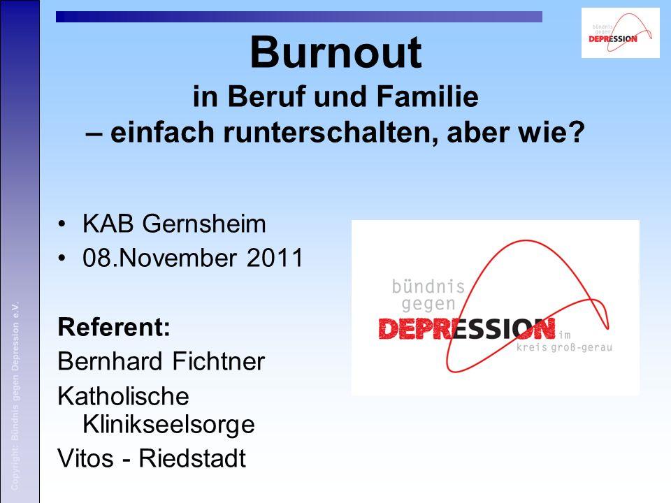 Copyright: Bündnis gegen Depression e.V. Burnout in Beruf und Familie – einfach runterschalten, aber wie? KAB Gernsheim 08.November 2011 Referent: Ber