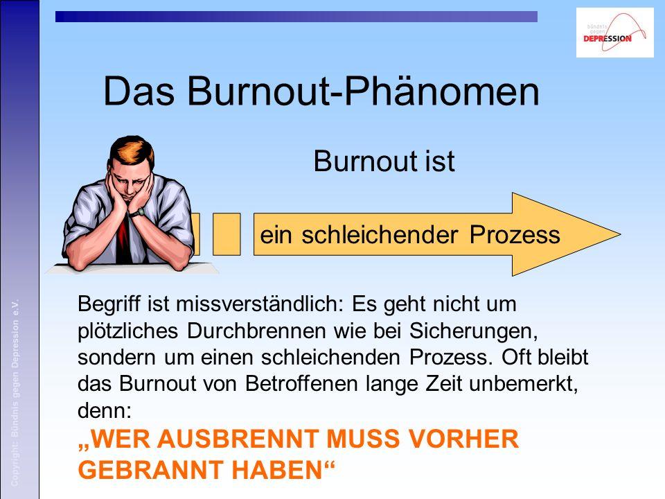 Copyright: Bündnis gegen Depression e.V. Das Burnout-Phänomen Burnout ist ein schleichender Prozess Begriff ist missverständlich: Es geht nicht um plö