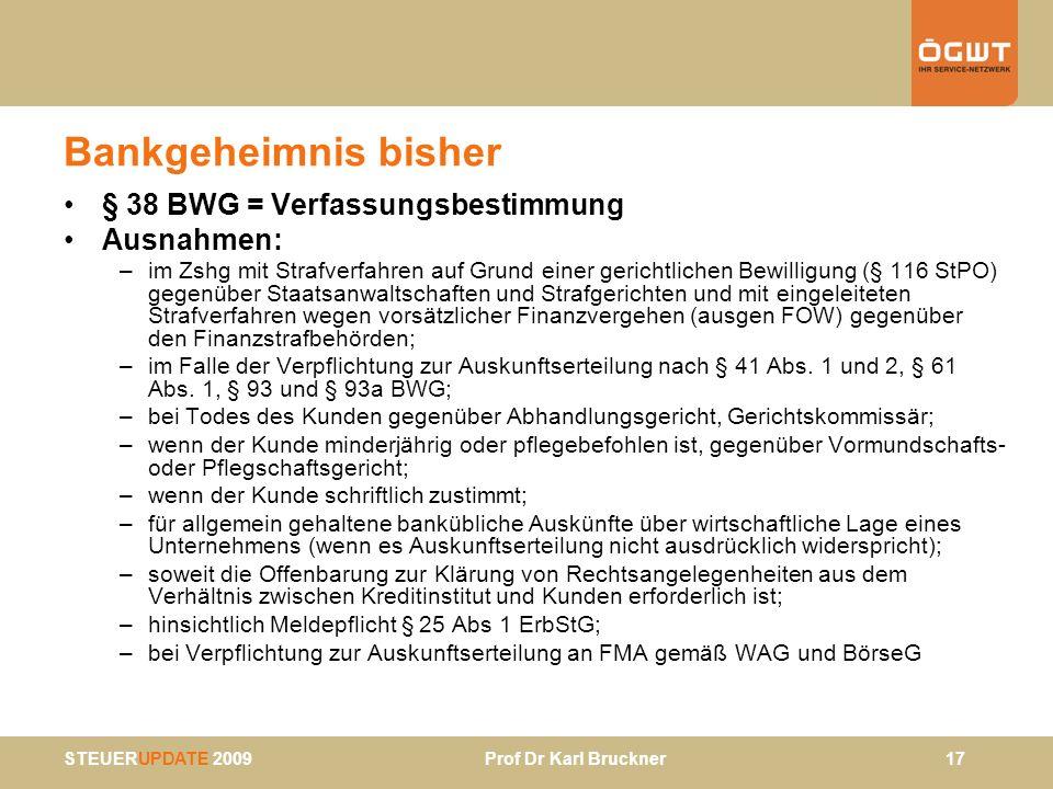 STEUERUPDATE 2009 Prof Dr Karl Bruckner 17 Bankgeheimnis bisher § 38 BWG = Verfassungsbestimmung Ausnahmen: –im Zshg mit Strafverfahren auf Grund eine