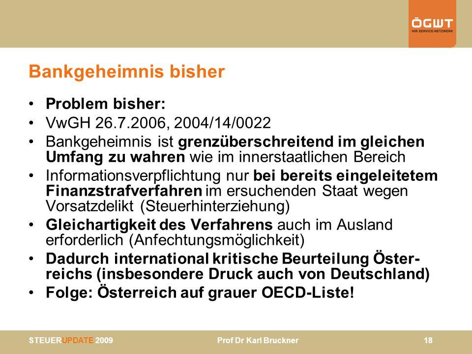 STEUERUPDATE 2009 Prof Dr Karl Bruckner 18 Bankgeheimnis bisher Problem bisher: VwGH 26.7.2006, 2004/14/0022 Bankgeheimnis ist grenzüberschreitend im