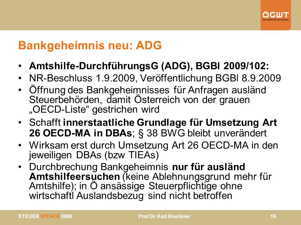 STEUERUPDATE 2009 Prof Dr Karl Bruckner 19 Bankgeheimnis neu: ADG Amtshilfe-DurchführungsG (ADG), BGBl 2009/102: NR-Beschluss 1.9.2009, Veröffentlichu