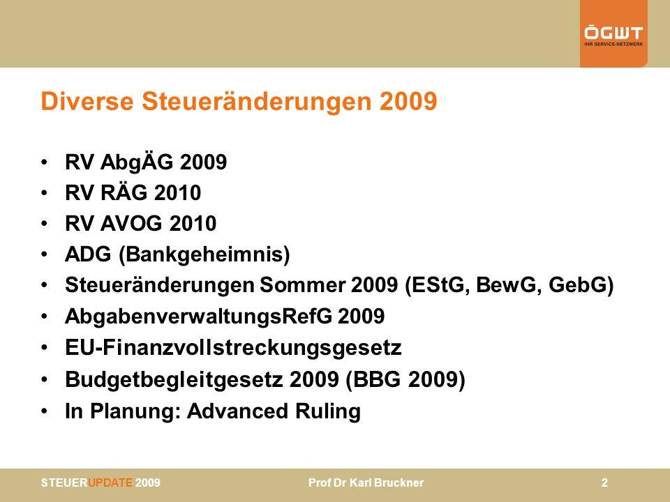 STEUERUPDATE 2009 Prof Dr Karl Bruckner 3 AbgÄG 2009 (Regierungsvorlage) EStG: § 108h – Zukunftsvorsorge Veranlagung (PIF, Mitarbeitervorsorgekassen) –bisher: Aktienquote von 40% –neu: Aktienquote von 30% –neu: Lebenszyklusmodell Vertragsabschlüsse ab 1.1.2010 30% Aktien: bis 45 25% Aktien: bis 55 15% Aktien: ab 55 –Umstieg möglich –Börsekapitalisierung: gesetzlich normiert –neu: auch garantieloses Produkt