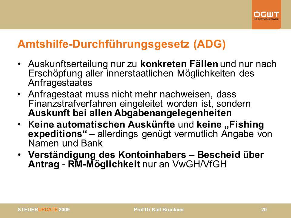 STEUERUPDATE 2009 Prof Dr Karl Bruckner 20 Amtshilfe-Durchführungsgesetz (ADG) Auskunftserteilung nur zu konkreten Fällen und nur nach Erschöpfung all