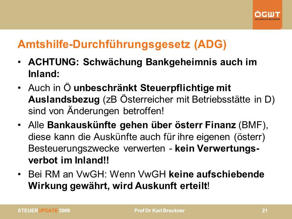 STEUERUPDATE 2009 Prof Dr Karl Bruckner 21 Amtshilfe-Durchführungsgesetz (ADG) ACHTUNG: Schwächung Bankgeheimnis auch im Inland: Auch in Ö unbeschränk