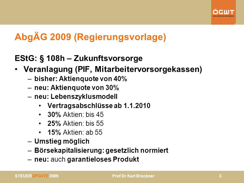 STEUERUPDATE 2009 Prof Dr Karl Bruckner 4 AbgÄG 2009 (Regierungsvorlage) Sonstiges –Verlängerung erhöhtes Pendlerpauschale (§ 16 Abs 1 Z 6 iVm § 124 b Z 146 b EStG) und Pendlerzuschlag (erhöhte NegativSt bei ANAB - § 33 Abs 9 EStG iVm § 124b Z 139) bis Ende 2010 – § 69 Abs 4 EStG: Änderung Lohnsteuerberechnung bei Auszahlung Urlaubsentgelt durch BUAK (Änderung BUAG) –§ 77 Abs 28 RGV: Verlängerung erhöhtes KM-Geld bis 12/10 –§ 6 Abs 1 iVm § 26 c Z 16 KStG: Rückerstattungsmöglichkeit für ausländische Pensionskassen ab 23.9.2005 –Alkohol-, Bier-, Mineralöl-, Schaumwein- und Tabaksteuer: Umsetzung EU-System-RL und und Einführung eines IT- gestützten Verfahrens zur Beförderung und Kontrolle der Beförderung dieser Waren –Änderung Abgabenexekutionsordnung (Anpassg an EO) Verwertung von Fahrnissen durch Online-Versteigerung