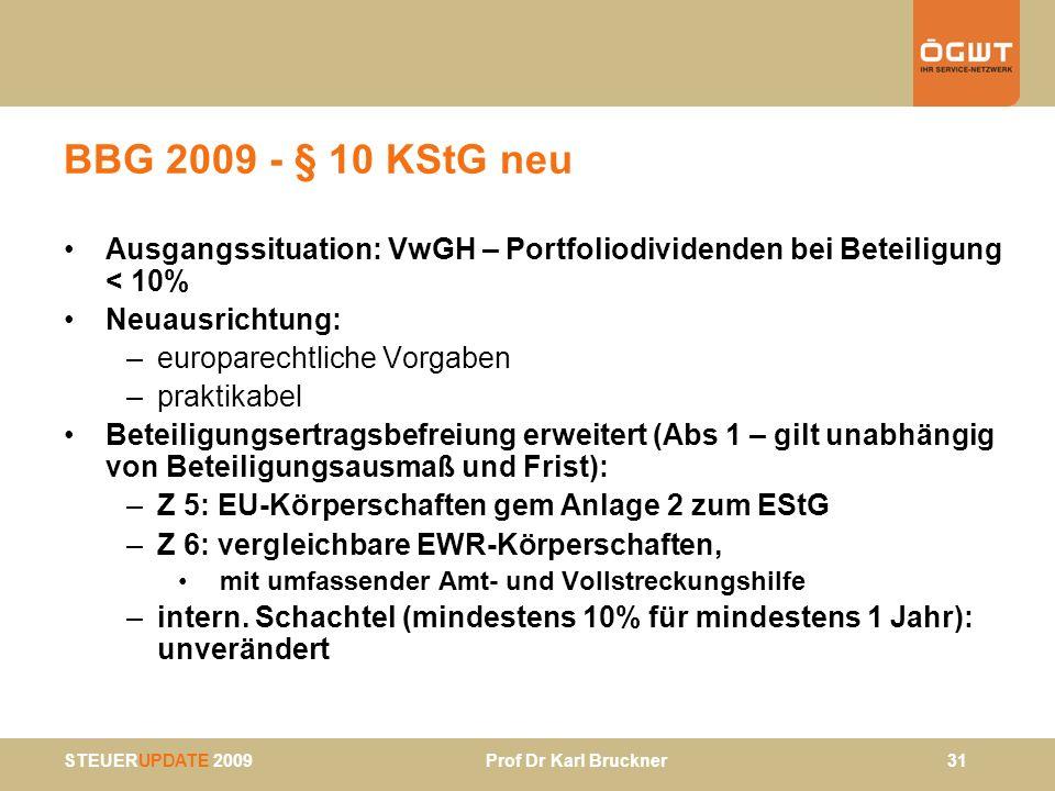 STEUERUPDATE 2009 Prof Dr Karl Bruckner 31 BBG 2009 - § 10 KStG neu Ausgangssituation: VwGH – Portfoliodividenden bei Beteiligung < 10% Neuausrichtung