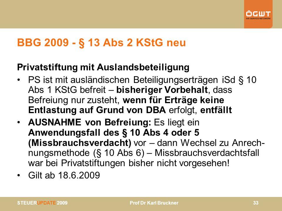 STEUERUPDATE 2009 Prof Dr Karl Bruckner 33 BBG 2009 - § 13 Abs 2 KStG neu Privatstiftung mit Auslandsbeteiligung PS ist mit ausländischen Beteiligungs