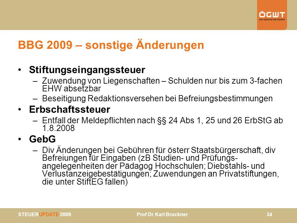 STEUERUPDATE 2009 Prof Dr Karl Bruckner 34 BBG 2009 – sonstige Änderungen Stiftungseingangssteuer –Zuwendung von Liegenschaften – Schulden nur bis zum
