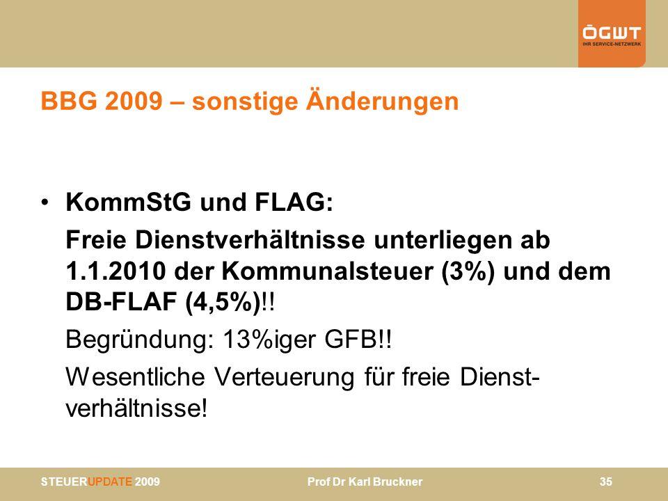 STEUERUPDATE 2009 Prof Dr Karl Bruckner 35 BBG 2009 – sonstige Änderungen KommStG und FLAG: Freie Dienstverhältnisse unterliegen ab 1.1.2010 der Kommu