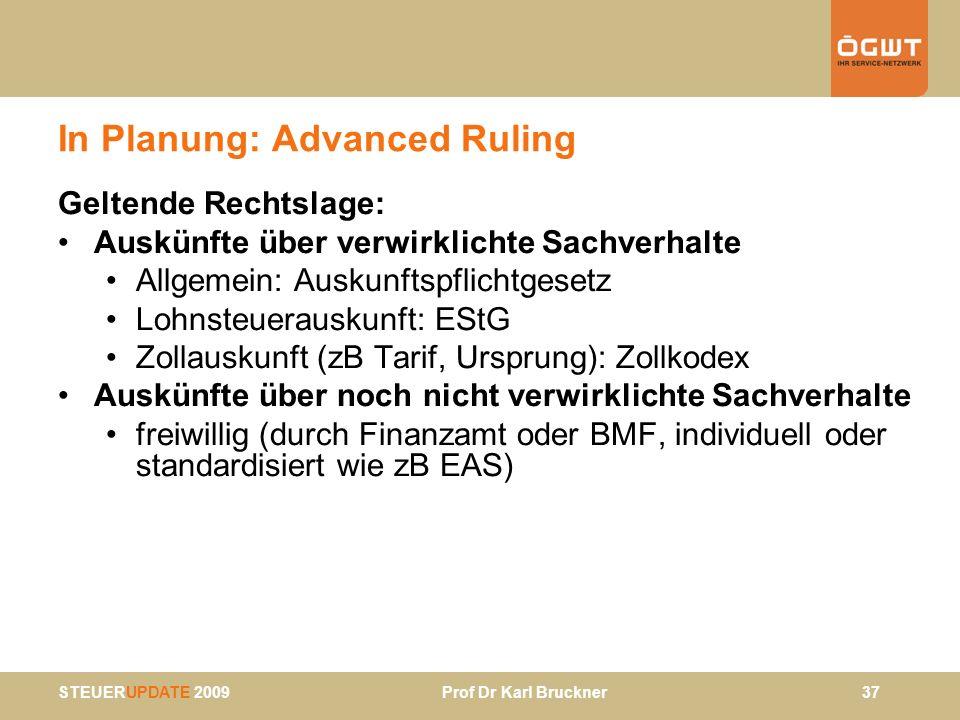 STEUERUPDATE 2009 Prof Dr Karl Bruckner 37 In Planung: Advanced Ruling Geltende Rechtslage: Auskünfte über verwirklichte Sachverhalte Allgemein: Ausku