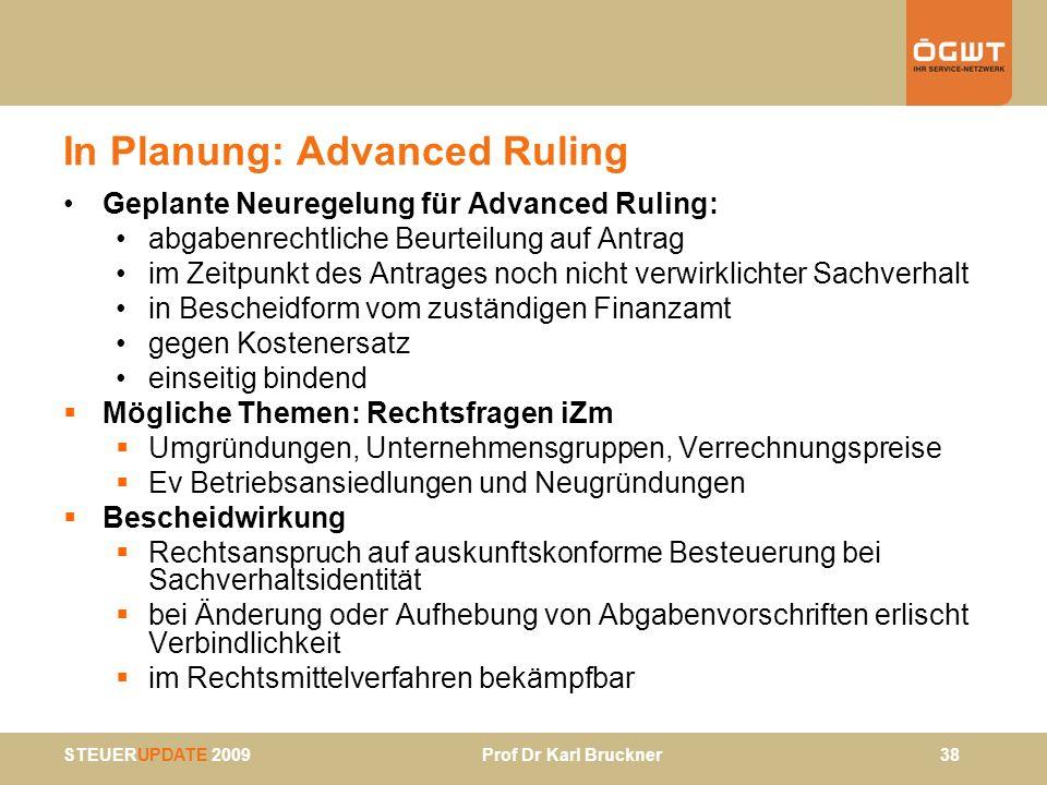 STEUERUPDATE 2009 Prof Dr Karl Bruckner 38 In Planung: Advanced Ruling Geplante Neuregelung für Advanced Ruling: abgabenrechtliche Beurteilung auf Ant