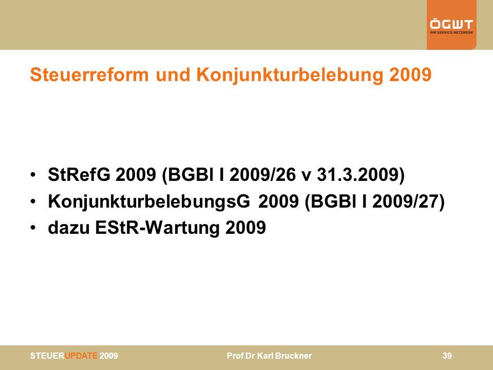 STEUERUPDATE 2009 Prof Dr Karl Bruckner 39 Steuerreform und Konjunkturbelebung 2009 StRefG 2009 (BGBl I 2009/26 v 31.3.2009) KonjunkturbelebungsG 2009
