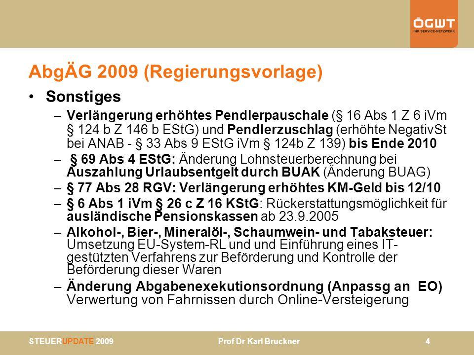 STEUERUPDATE 2009 Prof Dr Karl Bruckner 45 ESt-Tarif 2009: Sonstige Folgeänderungen Grenzpendlerregelung § 1 Abs 4 (Option auf unbeschränkte Steuerpflicht): Anpassung Grenze für schädliche Auslands- einkünfte von 10.000 auf 11.000 § 42 Abs 1 Z 3 – Grenzen für Steuererklärungspflicht –Keine ns Einkünfte: Einkünfte > 11.000 –Mit ns Einkünften (zB Nebeneinkünfte > 730, mehrere ns Einkünfte): Einkünfte > 12.000 § 102 Abs 3 - Veranlagung beschränkt Steuerpflichtiger: Hinzurechnungsbetrag wird von 8.000 auf 9.000 erhöht (2.000 sollen wie bisher steuerfrei bleiben!) Freigrenze für sonstige Bezüge (67 Abs 1 Satz 2 EStG): wird von 2.000 auf 2.100 angehoben; weiters Anpassung Ein- schleifregelung für Veranlagung sonstiger Bezüge (§ 41 Abs 4)