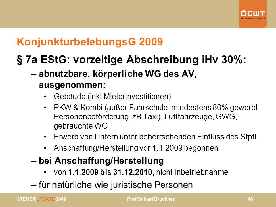STEUERUPDATE 2009 Prof Dr Karl Bruckner 46 KonjunkturbelebungsG 2009 § 7a EStG: vorzeitige Abschreibung iHv 30%: –abnutzbare, körperliche WG des AV, a