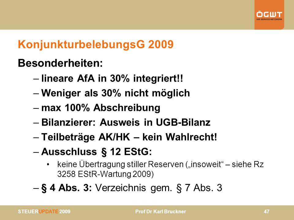 STEUERUPDATE 2009 Prof Dr Karl Bruckner 47 KonjunkturbelebungsG 2009 Besonderheiten: –lineare AfA in 30% integriert!! –Weniger als 30% nicht möglich –