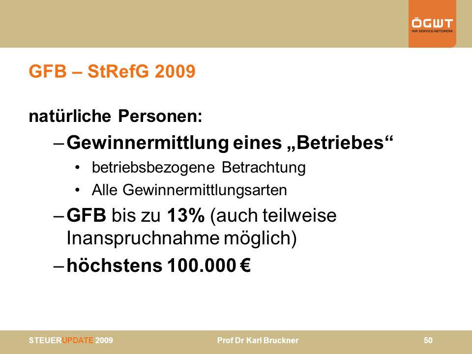 STEUERUPDATE 2009 Prof Dr Karl Bruckner 50 GFB – StRefG 2009 natürliche Personen: –Gewinnermittlung eines Betriebes betriebsbezogene Betrachtung Alle