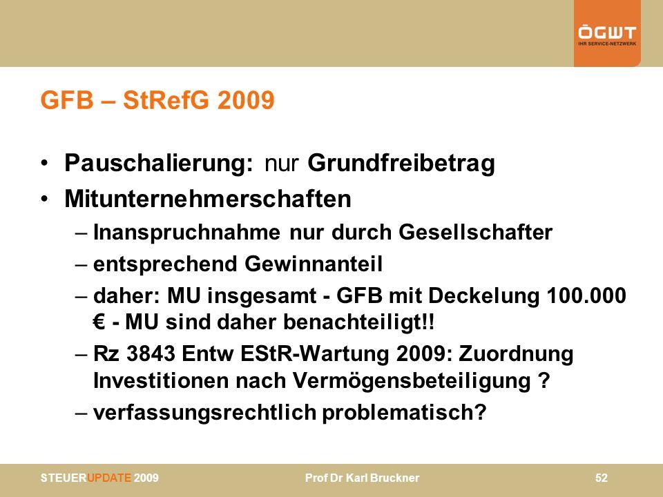 STEUERUPDATE 2009 Prof Dr Karl Bruckner 52 GFB – StRefG 2009 Pauschalierung: nur Grundfreibetrag Mitunternehmerschaften –Inanspruchnahme nur durch Ges