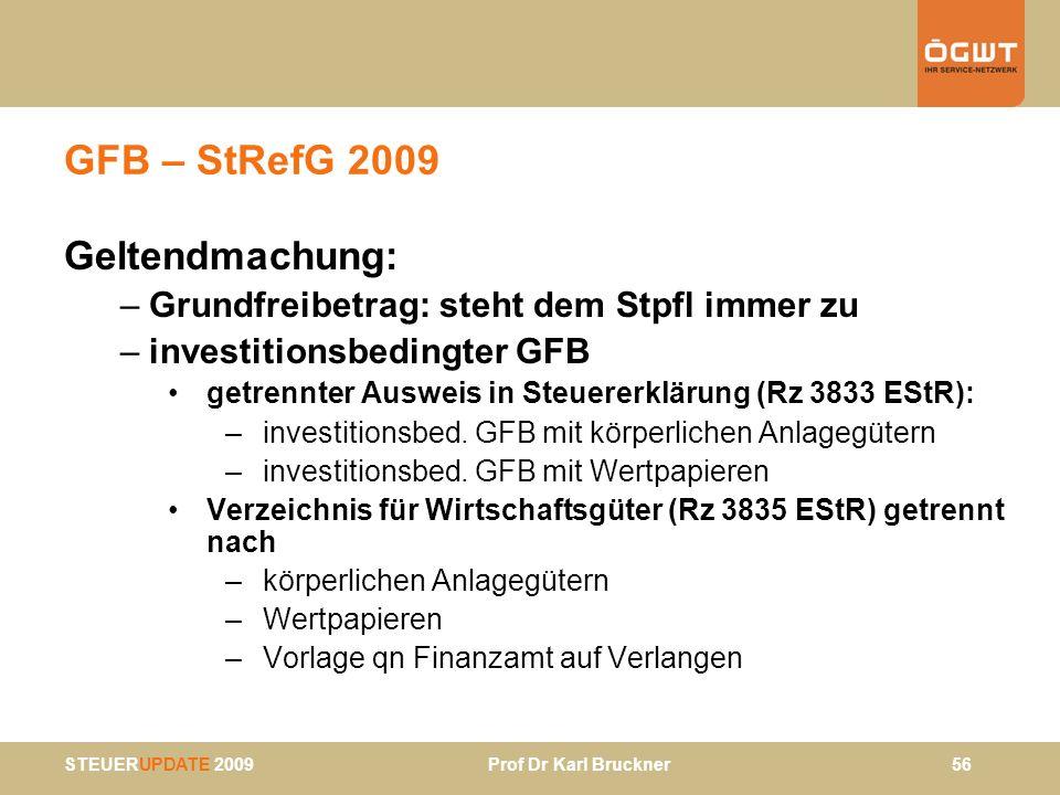 STEUERUPDATE 2009 Prof Dr Karl Bruckner 56 GFB – StRefG 2009 Geltendmachung: –Grundfreibetrag: steht dem Stpfl immer zu –investitionsbedingter GFB get