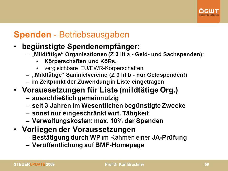 STEUERUPDATE 2009 Prof Dr Karl Bruckner 59 Spenden - Betriebsausgaben begünstigte Spendenempfänger: –Mildtätige Organisationen (Z 3 lit a - Geld- und