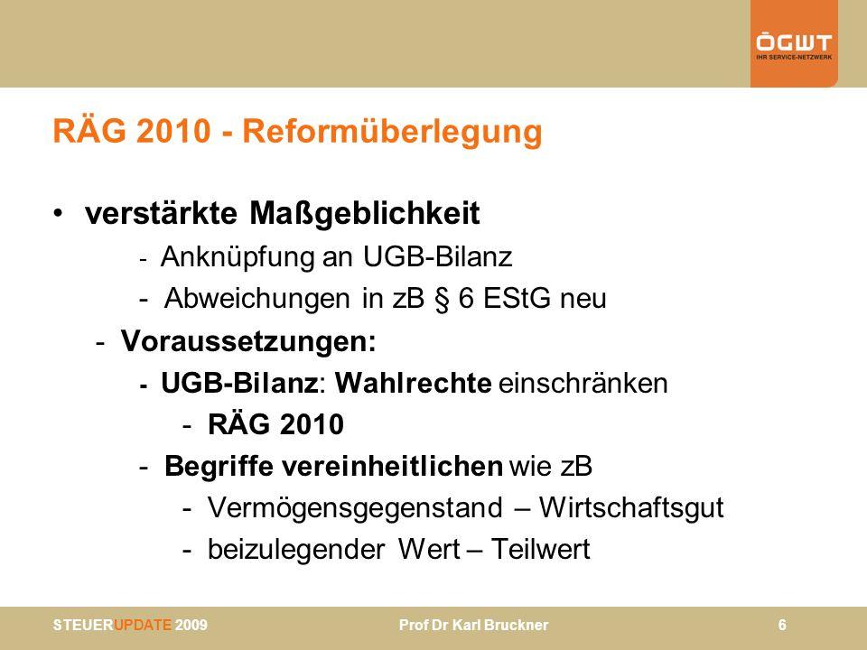 STEUERUPDATE 2009 Prof Dr Karl Bruckner 7 RÄG 2010 (Regierungsvorlage) § 189 UGB: Rechnungslegungspflicht –§ 189 Abs 1 Z 2 UGB: Rechnungslegungspflicht bei Umsatzerlösen > 700 TEUR (bisher 400 TEUR) –§ 189 Abs 2 Z 2 UGB: qualifiziertes Überschreiten bei > 1 Mio EUR (bisher 600 TEUR) –anzuwenden auf GJ, die nach 31.12.2009 beginnen –für Eintritt und Entfall der Rechtsfolgen sind neue Werte auch für vergangene Jahre anzuwenden: Beispiel: Umsätze GJ 2008: 650 TEUR, GJ 2009: 500 TEUR – keine RL-Pflicht in 2010 –Auswirkung der neuen 700 TEUR-Grenze auch § 5- Gewinnermittlung und FB-Eintragungspflicht