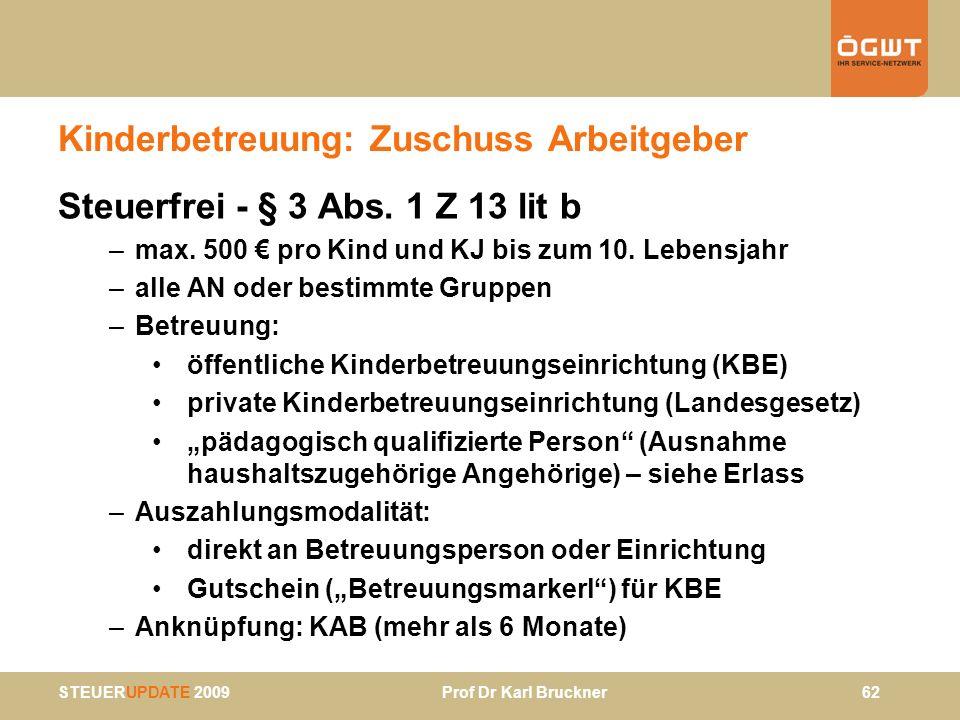 STEUERUPDATE 2009 Prof Dr Karl Bruckner 62 Kinderbetreuung: Zuschuss Arbeitgeber Steuerfrei - § 3 Abs. 1 Z 13 lit b –max. 500 pro Kind und KJ bis zum