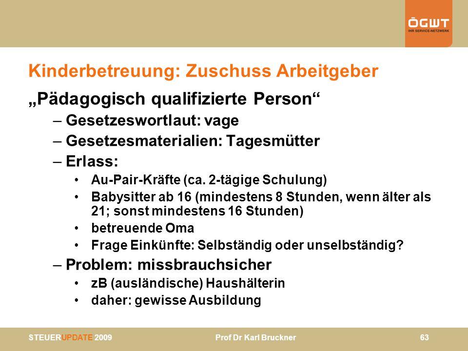 STEUERUPDATE 2009 Prof Dr Karl Bruckner 63 Kinderbetreuung: Zuschuss Arbeitgeber Pädagogisch qualifizierte Person –Gesetzeswortlaut: vage –Gesetzesmat