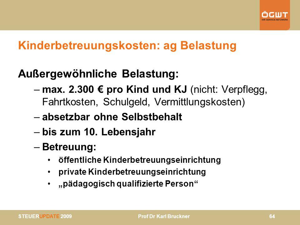 STEUERUPDATE 2009 Prof Dr Karl Bruckner 64 Kinderbetreuungskosten: ag Belastung Außergewöhnliche Belastung: –max. 2.300 pro Kind und KJ (nicht: Verpfl