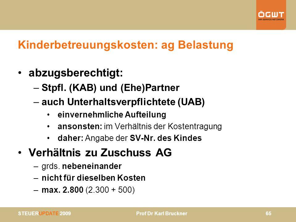STEUERUPDATE 2009 Prof Dr Karl Bruckner 65 Kinderbetreuungskosten: ag Belastung abzugsberechtigt: –Stpfl. (KAB) und (Ehe)Partner –auch Unterhaltsverpf